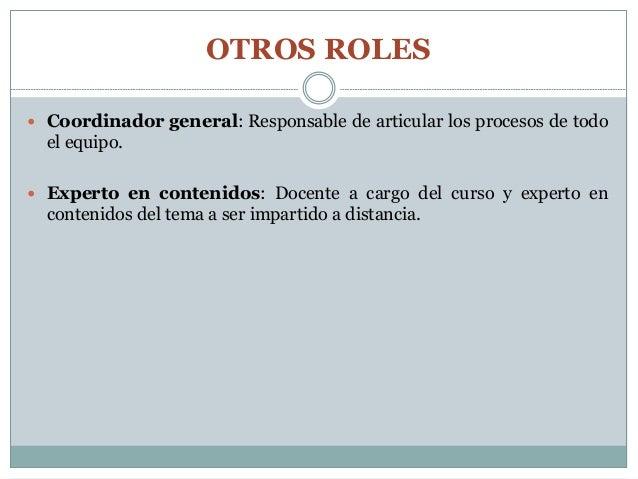 OTROS ROLES  Coordinador general: Responsable de articular los procesos de todo el equipo.  Experto en contenidos: Docen...