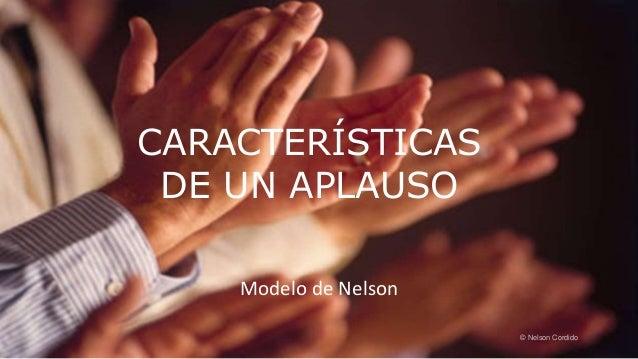 CARACTERÍSTICAS DE UN APLAUSO Modelo de Nelson © Nelson Cordido