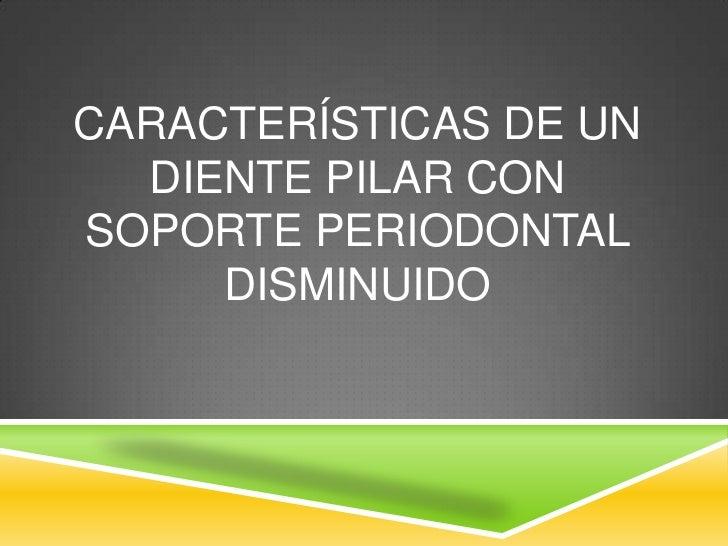 CARACTERÍSTICAS DE UN  DIENTE PILAR CONSOPORTE PERIODONTAL     DISMINUIDO