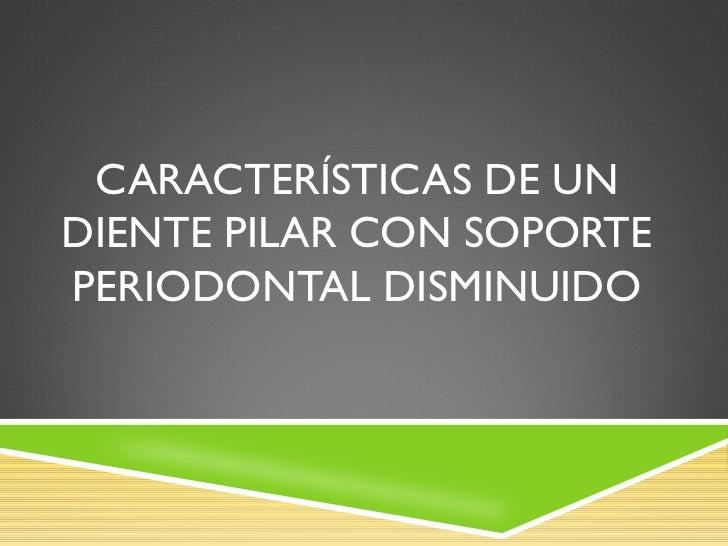 CARACTERÍSTICAS DE UNDIENTE PILAR CON SOPORTEPERIODONTAL DISMINUIDO