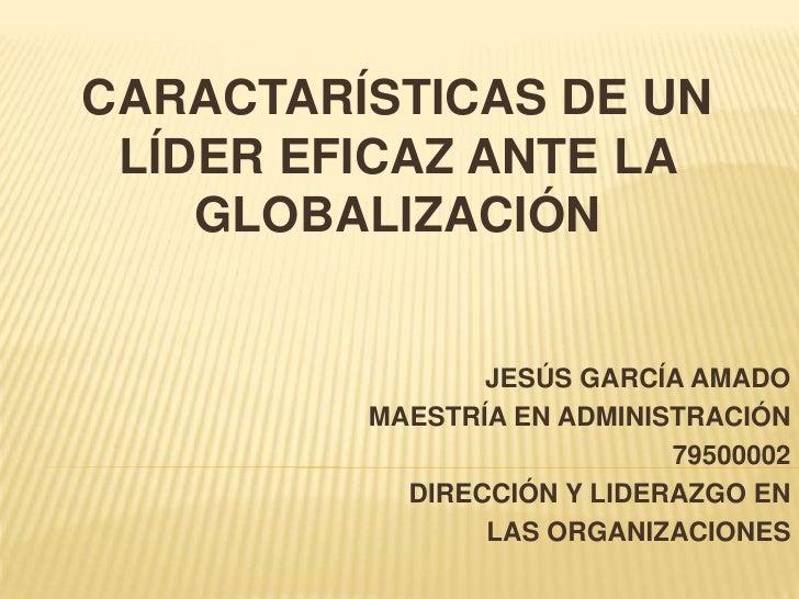 CARACTARÍSTICAS DE UN LÍDER EFICAZ ANTE LA GLOBALIZACIÓN<br />JESÚS GARCÍA AMADO<br />MAESTRÍA EN ADMINISTRACIÓN<br />7950...