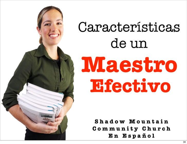 Características     de un Maestro  Efectivo   Shadow Mountain   Community Church      En Español                      38