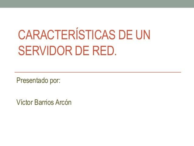 CARACTERÍSTICAS DE UN SERVIDOR DE RED. Presentado por: Víctor Barrios Arcón