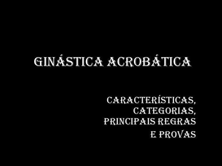 Ginástica Acrobática<br />Características, categorias, principais regras<br /> e provas  <br />
