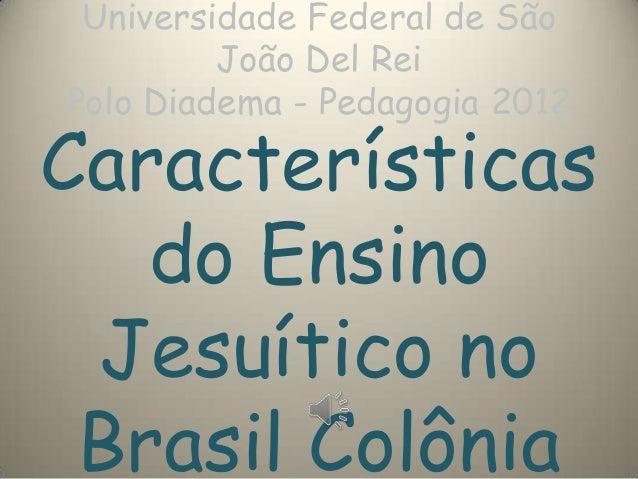 Universidade Federal de São João Del Rei Polo Diadema - Pedagogia 2012 Características do Ensino Jesuítico no Brasil Colôn...