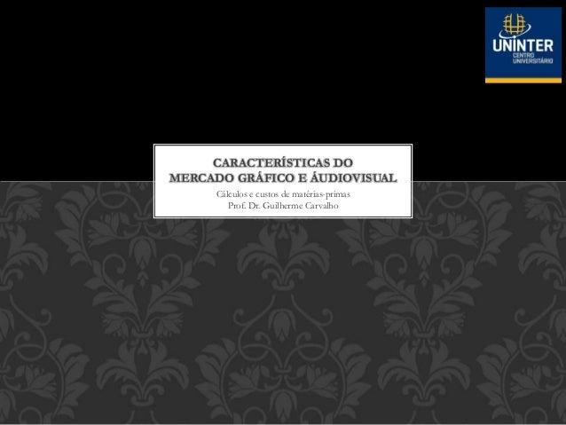 Cálculos e custos de matérias-primas Prof. Dr. Guilherme Carvalho CARACTERÍSTICAS DO MERCADO GRÁFICO E ÁUDIOVISUAL