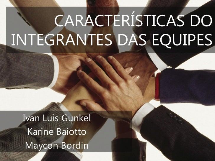 CARACTERÍSTICAS DOINTEGRANTES DAS EQUIPES Ivan Luis Gunkel  Karine Baiotto  Maycon Bordin