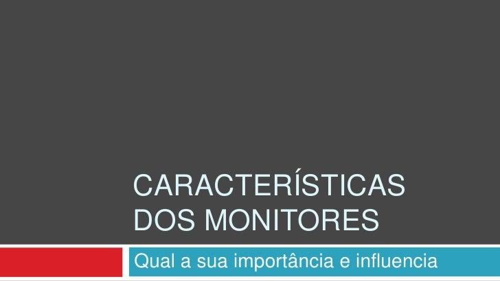 CARACTERÍSTICASDOS MONITORESQual a sua importância e influencia