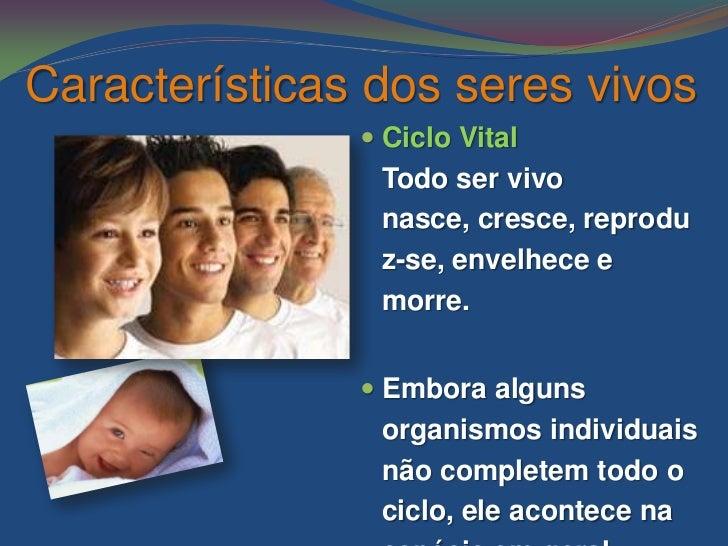 Características dos seres vivos                Ciclo Vital                Todo ser vivo                nasce, cresce, rep...