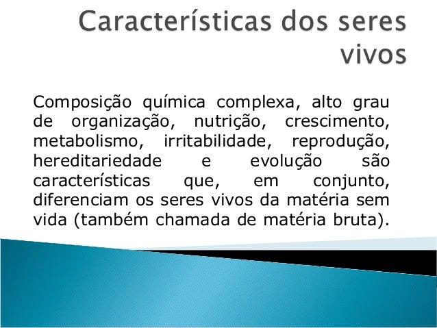 Composição química complexa, alto grau de organização, nutrição, crescimento, metabolismo, irritabilidade, reprodução, her...
