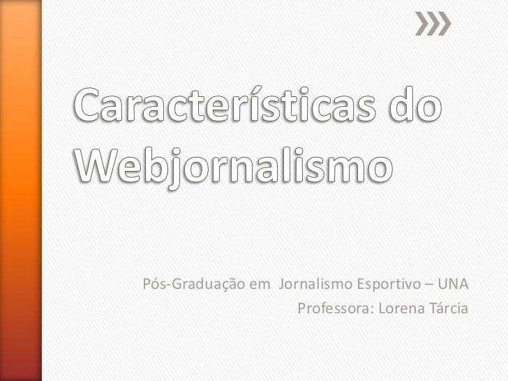 Características do Webjornalismo<br />Pós-Graduação em  Jornalismo Esportivo – UNA<br />Professora: Lorena Tárcia<br />