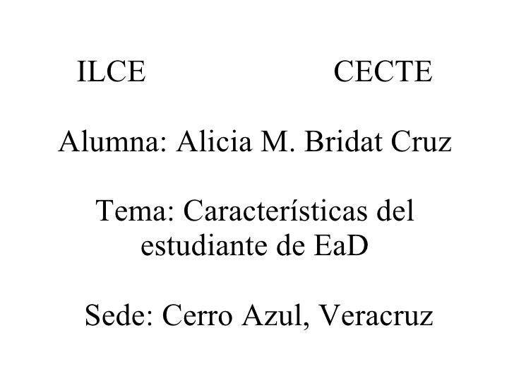 ILCE CECTE Alumna: Alicia M. Bridat Cruz Tema: Características del estudiante de EaD  Sede: Cerro Azul, Veracruz