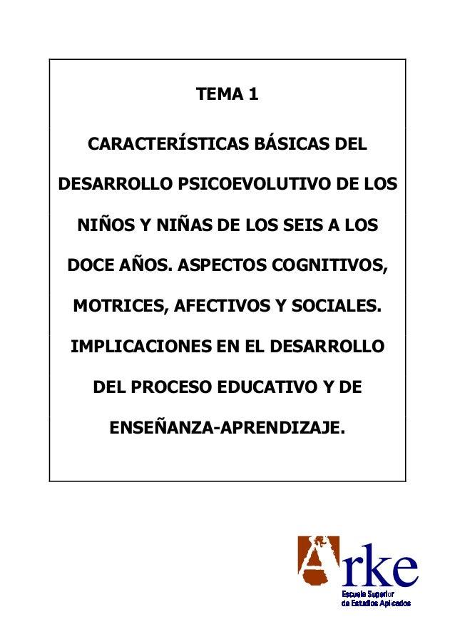 TEMA 1 CARACTERÍSTICAS BÁSICAS DEL DESARROLLO PSICOEVOLUTIVO DE LOS NIÑOS Y NIÑAS DE LOS SEIS A LOS DOCE AÑOS. ASPECTOS CO...