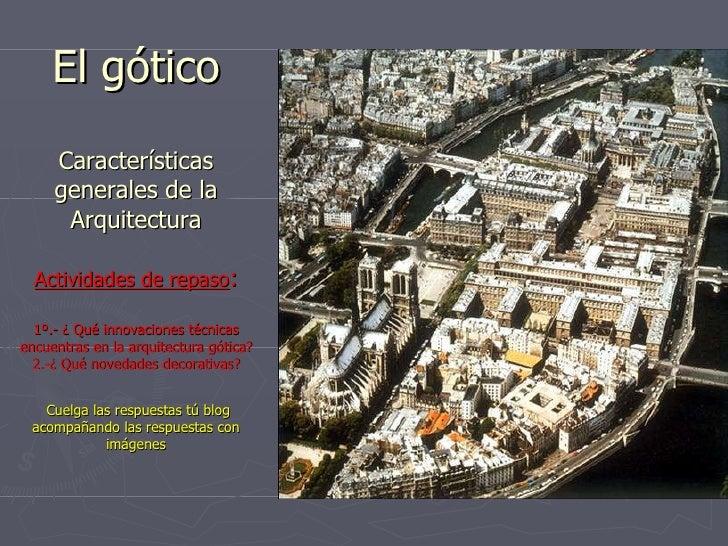 El gótico Características generales de la Arquitectura Actividades de repaso : 1º.- ¿ Qué innovaciones técnicas encuentras...