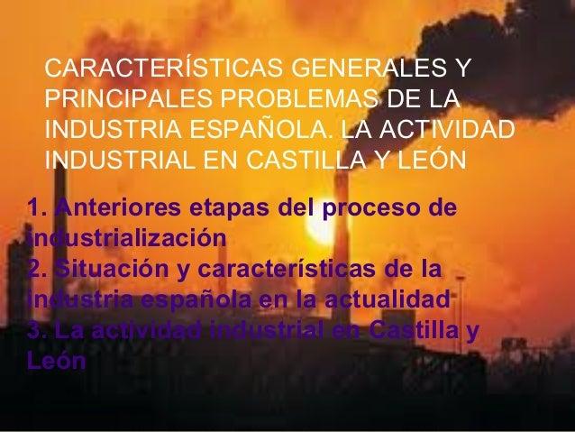 CARACTERÍSTICAS GENERALES YPRINCIPALES PROBLEMAS DE LAINDUSTRIA ESPAÑOLA. LA ACTIVIDADINDUSTRIAL EN CASTILLA Y LEÓN1. Ante...