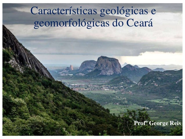Características geológicas e geomorfológicas do Ceará Profº George Reis