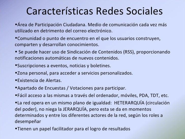 Características Redes Sociales <ul><li>Área de Participación Ciudadana. Medio de comunicación cada vez más utilizado en de...
