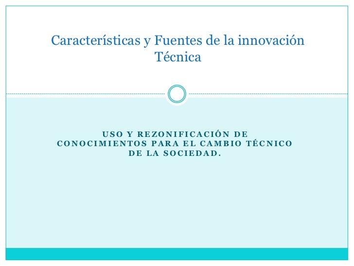 Características y Fuentes de la innovación                  Técnica      USO Y REZONIFICACIÓN DECONOCIMIENTOS PARA EL CAMB...