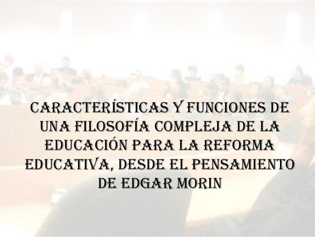 Martín López Calva / UIA Puebla Características y funciones de una filosofía compleja de la educación para la reforma educ...