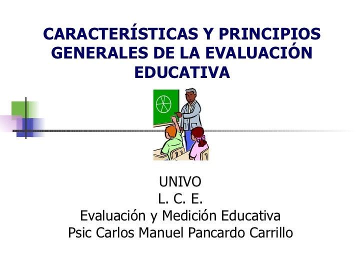 CARACTERÍSTICAS Y PRINCIPIOS GENERALES DE LA EVALUACIÓN EDUCATIVA UNIVO L. C. E. Evaluación y Medición Educativa Psic Carl...