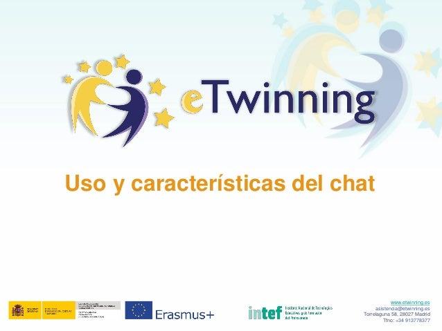 Uso y características del chat www.etwinning.es asistencia@etwinning.es Torrelaguna 58, 28027 Madrid Tfno: +34 913778377