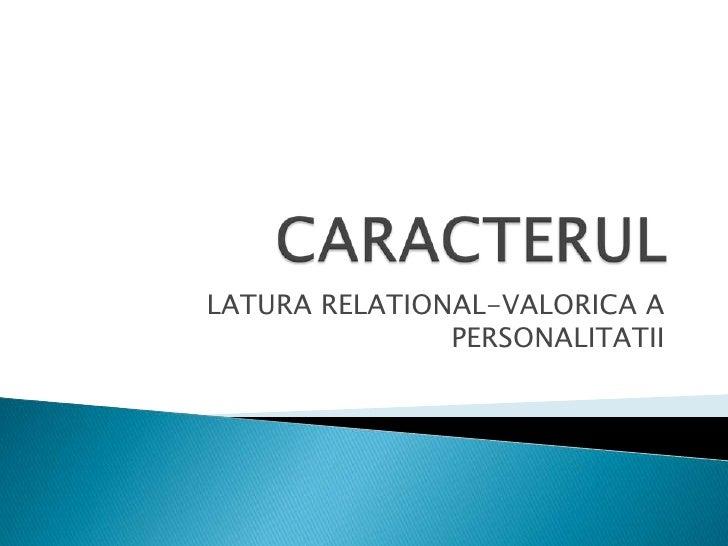 CARACTERUL<br />LATURA RELATIONAL-VALORICA A PERSONALITATII<br />