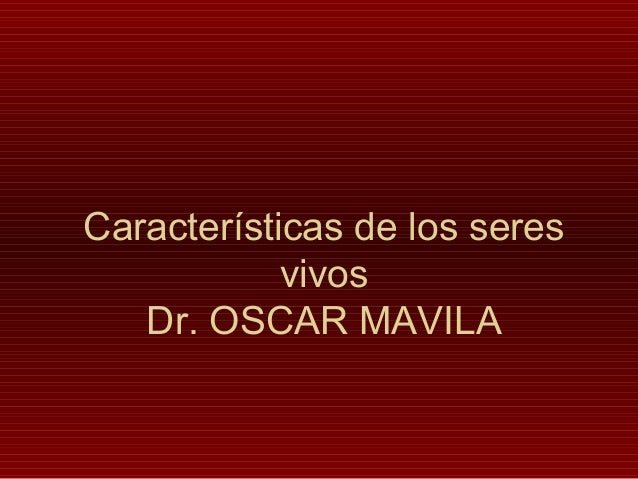 Características de los seres vivos Dr. OSCAR MAVILA