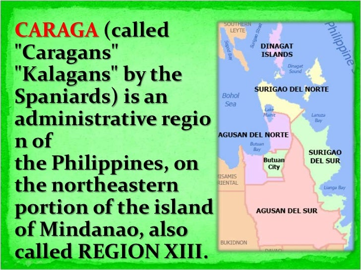 caraga region Caraga, authoritatively known as the caraga administrative region or just caraga region and assigned as region xiii, is a managerial area in the philippines possessing the northeastern segment of the island of mindanao.