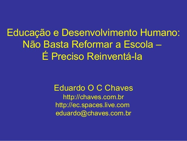 Educação e Desenvolvimento Humano: Não Basta Reformar a Escola – É Preciso Reinventá-la Eduardo O C Chaves http://chaves.c...