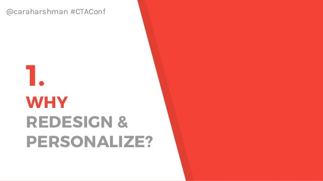 @caraharshman #CTAConf 1. WHY REDESIGN & PERSONALIZE?