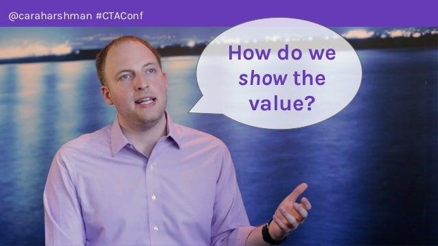 @caraharshman #CTAConf How do we show the value?