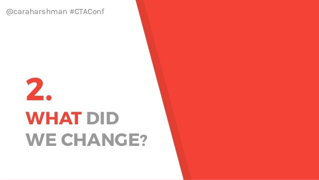 @caraharshman #CTAConf 2. WHAT DID WE CHANGE?