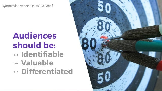 @caraharshman #CTAConf Audiences should be: ↣ Identifiable ↣ Valuable ↣ Differentiated