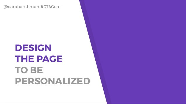 @caraharshman #CTAConf DESIGN THE PAGE TO BE PERSONALIZED