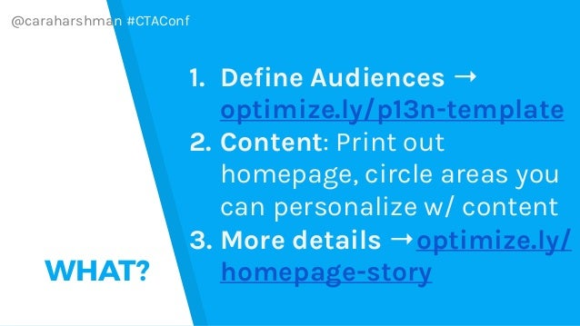 @caraharshman #CTAConf WHAT? 1. Define Audiences → optimize.ly/p13n-template 2. Content: Print out homepage, circle areas ...