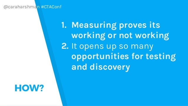 @caraharshman #CTAConf HOW? 1. Measuring proves its working or not working 2. It opens up so many opportunities for testin...