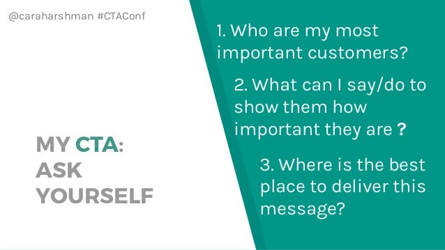 @caraharshman #CTAConf MY CTA: ASK YOURSELF 3. Where is the best place to deliver this message? 1. Who are my most importa...