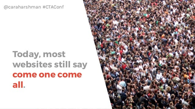 @caraharshman #CTAConf Today, most websites still say come one come all.
