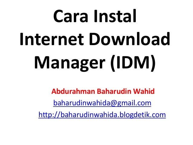 Cara Instal Internet Download Manager (IDM) Abdurahman Baharudin Wahid baharudinwahida@gmail.com http://baharudinwahida.bl...