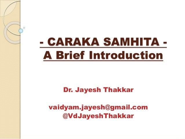- CARAKA SAMHITA - A Brief Introduction Dr. Jayesh Thakkar vaidyam.jayesh@gmail.com @VdJayeshThakkar
