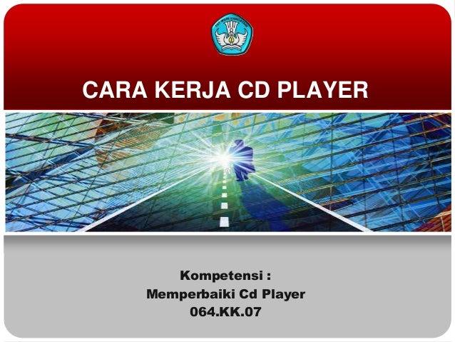 CARA KERJA CD PLAYER       Kompetensi :    Memperbaiki Cd Player        064.KK.07