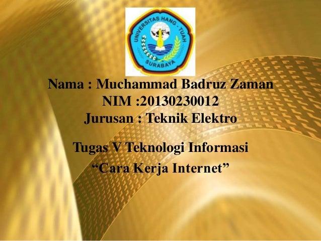 """Nama : Muchammad Badruz Zaman NIM :20130230012 Jurusan : Teknik Elektro Tugas V Teknologi Informasi """"Cara Kerja Internet"""""""