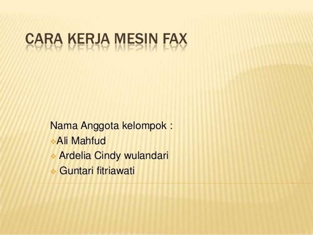CARA KERJA MESIN FAX   Nama Anggota kelompok :   Ali Mahfud    Ardelia Cindy wulandari    Guntari fitriawati