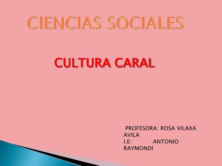 CIENCIAS SOCIALES<br />CULTURA CARAL<br /> PROFESORA: ROSA VILAXA AVILA<br />I.E:            ANTONIO RAYMONDI<br />