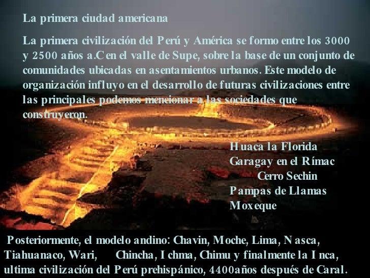 La primera ciudad americana La primera civilización del Perú y América se formo entre los 3000 y 2500 años a.C en el valle...