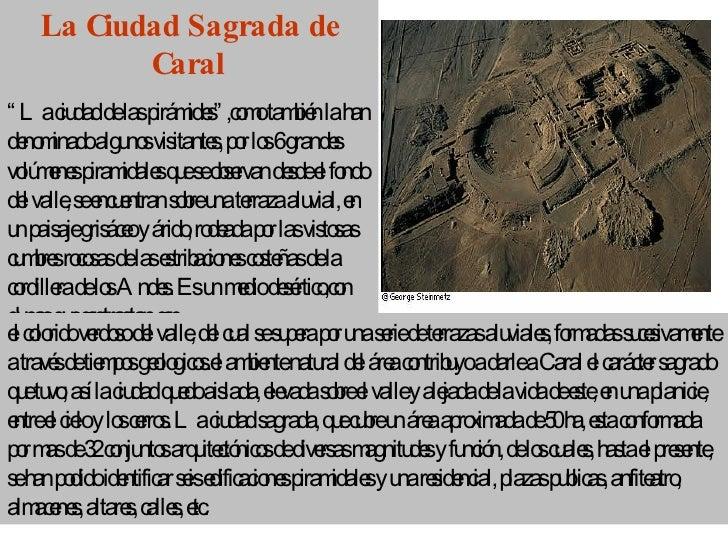 """La Ciudad Sagrada de Caral """" La ciudad de las pirámides"""",como también la han denominado algunos visitantes, por los 6 gran..."""
