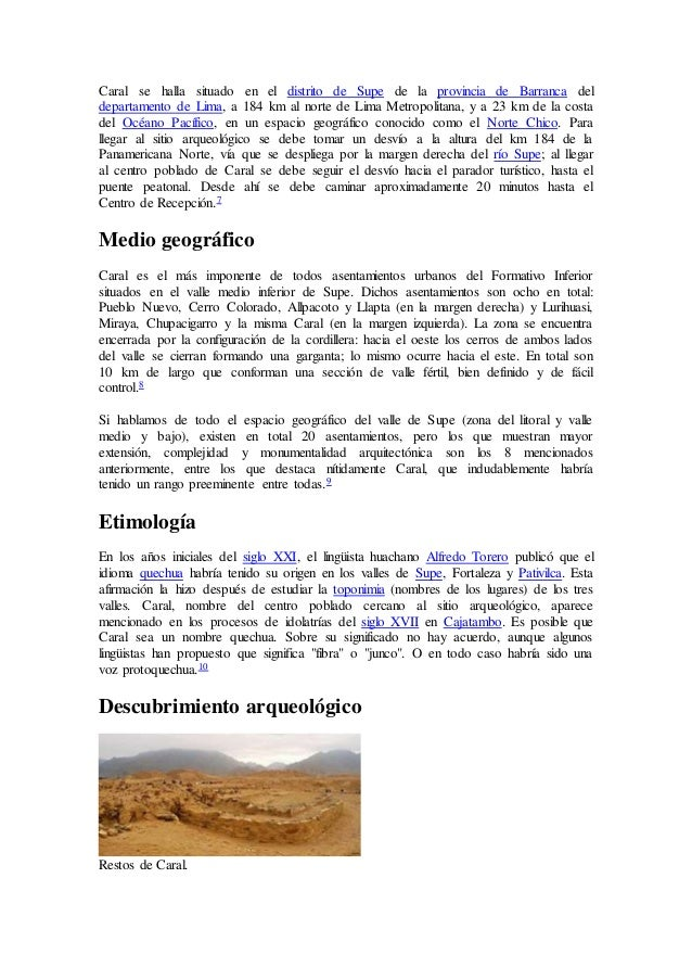 Caral se halla situado en el distrito de Supe de la provincia de Barranca del departamento de Lima, a 184 km al norte de L...