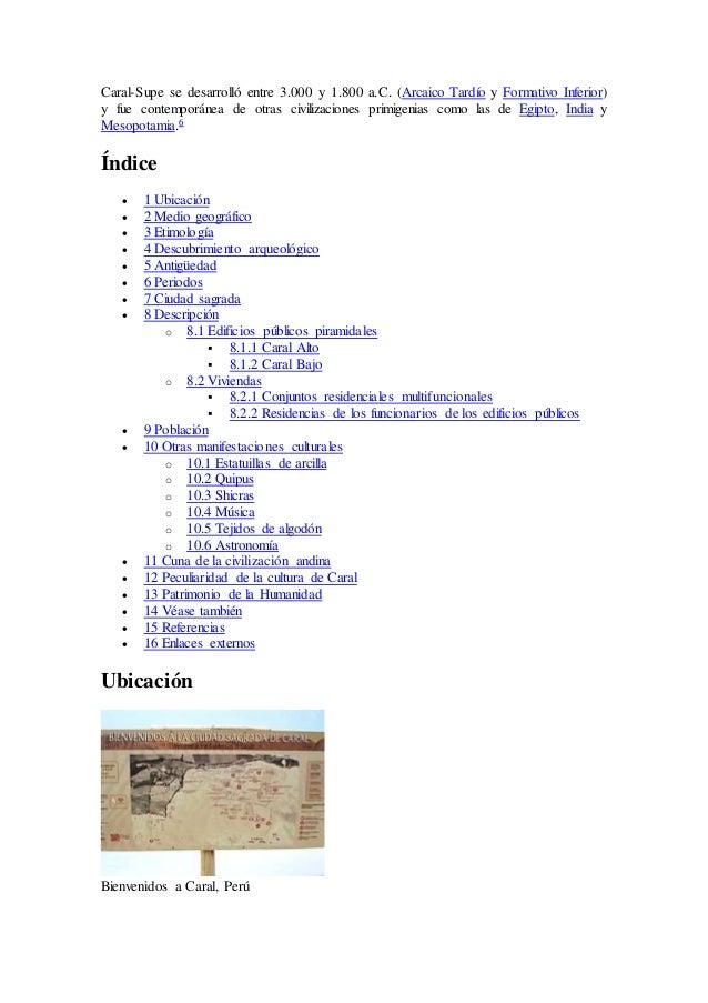 Caral-Supe se desarrolló entre 3.000 y 1.800 a.C. (Arcaico Tardío y Formativo Inferior) y fue contemporánea de otras civil...