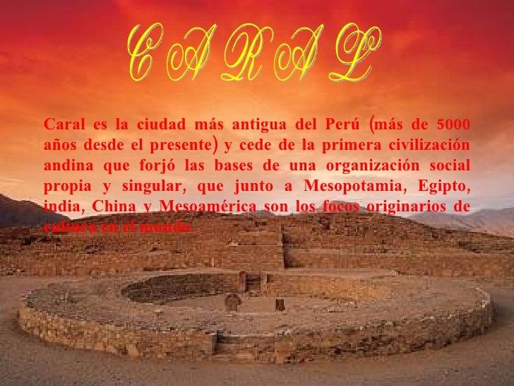 Caral es la ciudad más antigua del Perú (más de 5000 años desde el presente) y cede de la primera civilización andina que ...