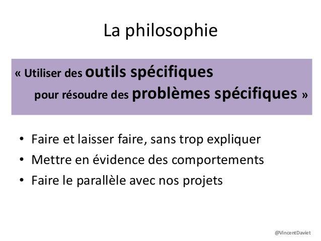 La philosophie• Faire et laisser faire, sans trop expliquer• Mettre en évidence des comportements• Faire le parallèle avec...